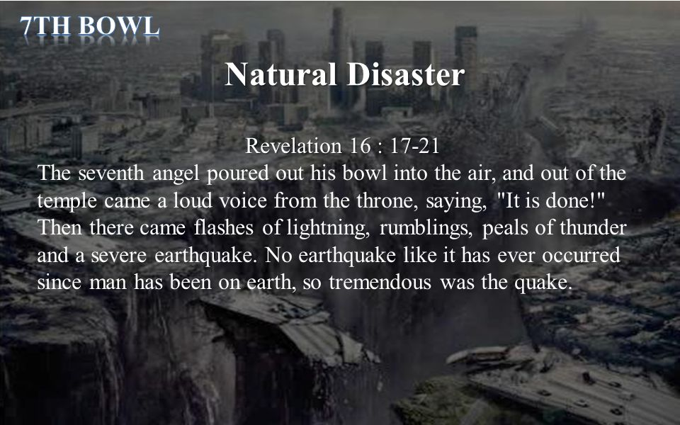 Natural Disaster Revelation 16 : 17-21 The seventh angel poured out his bowl into the air, and out of the temple came a loud voice from the throne, saying, It is done! Then there came flashes of lightning, rumblings, peals of thunder and a severe earthquake.