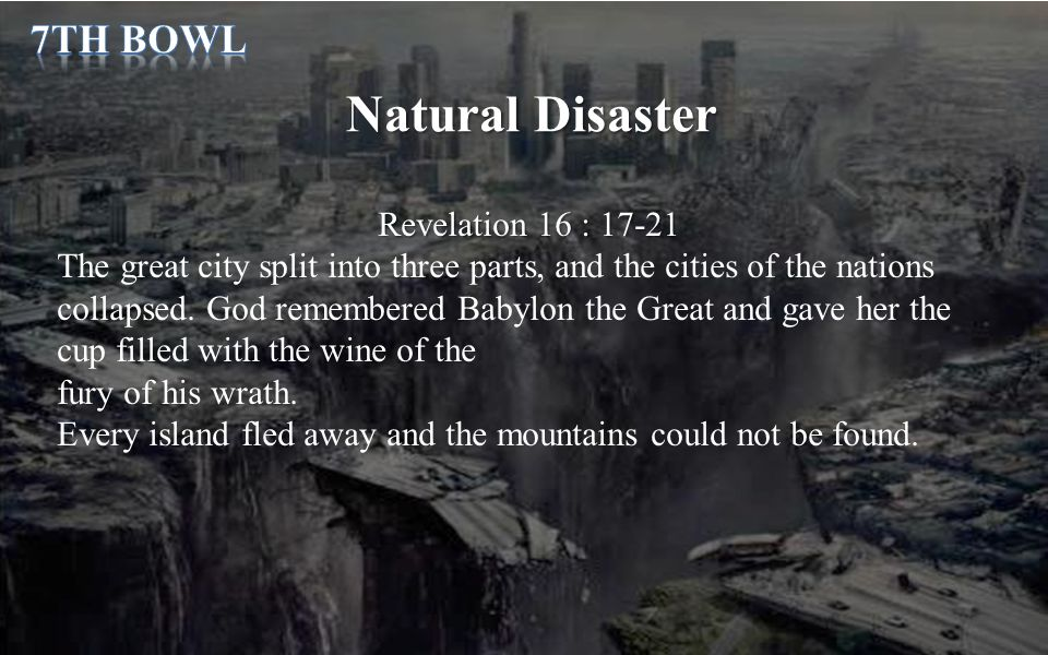 Natural Disaster Revelation 16 : 17-21 The great city split into three parts, and the cities of the nations collapsed. God remembered Babylon the Grea
