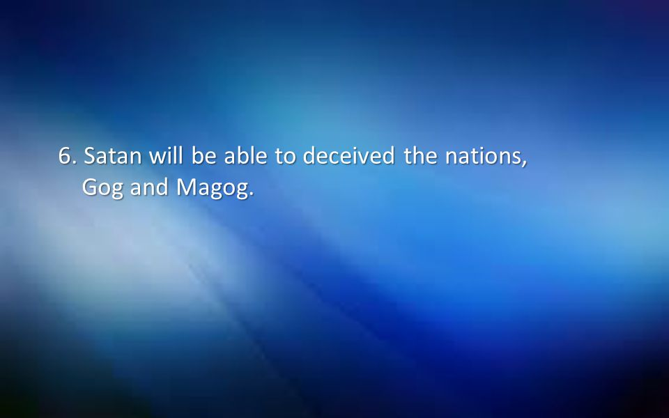 6. Satan will be able to deceived the nations, Gog and Magog.