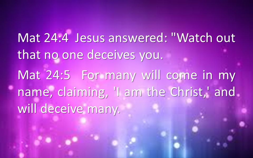 Mat 24:4 Jesus answered: Watch out that no one deceives you.