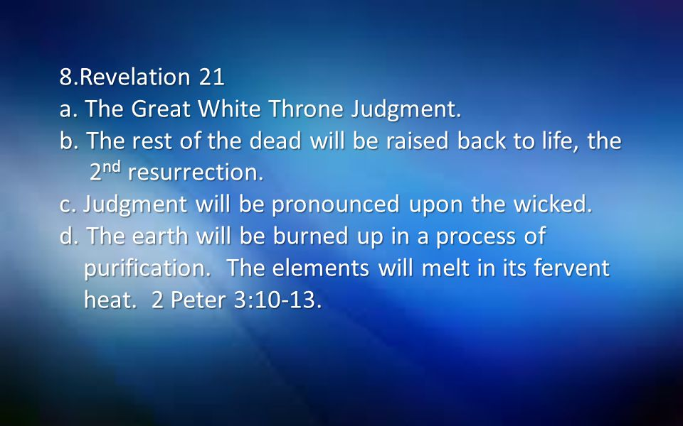8.Revelation 21 a. The Great White Throne Judgment. b. The rest of the dead will be raised back to life, the 2 nd resurrection. c. Judgment will be pr