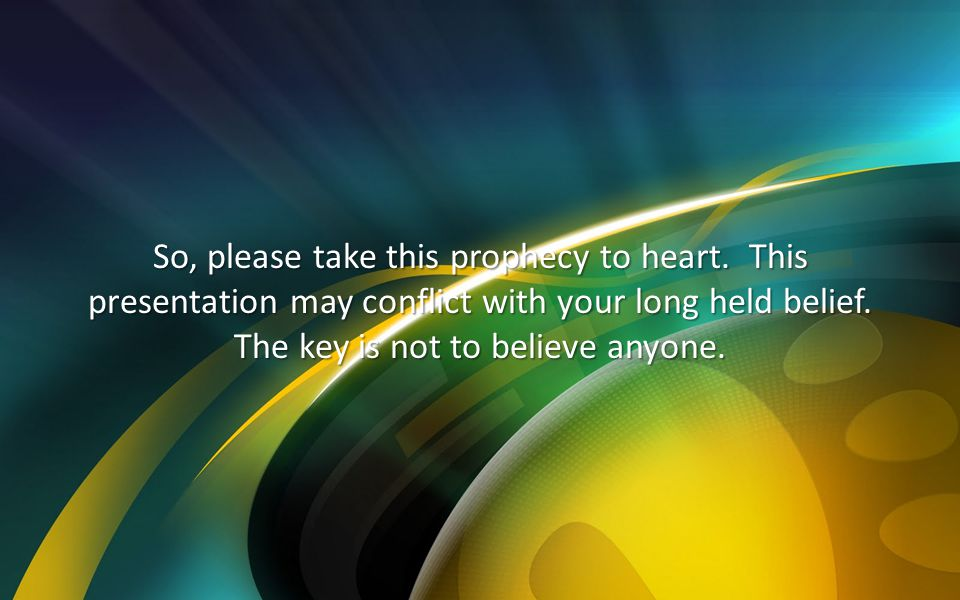 So, please take this prophecy to heart. This presentation may conflict with your long held belief. The key is not to believe anyone.