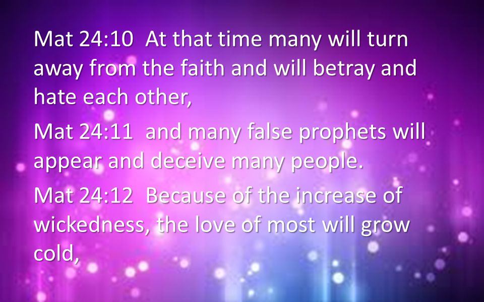 Mat 24:10 At that time many will turn away from the faith and will betray and hate each other, Mat 24:11 and many false prophets will appear and decei