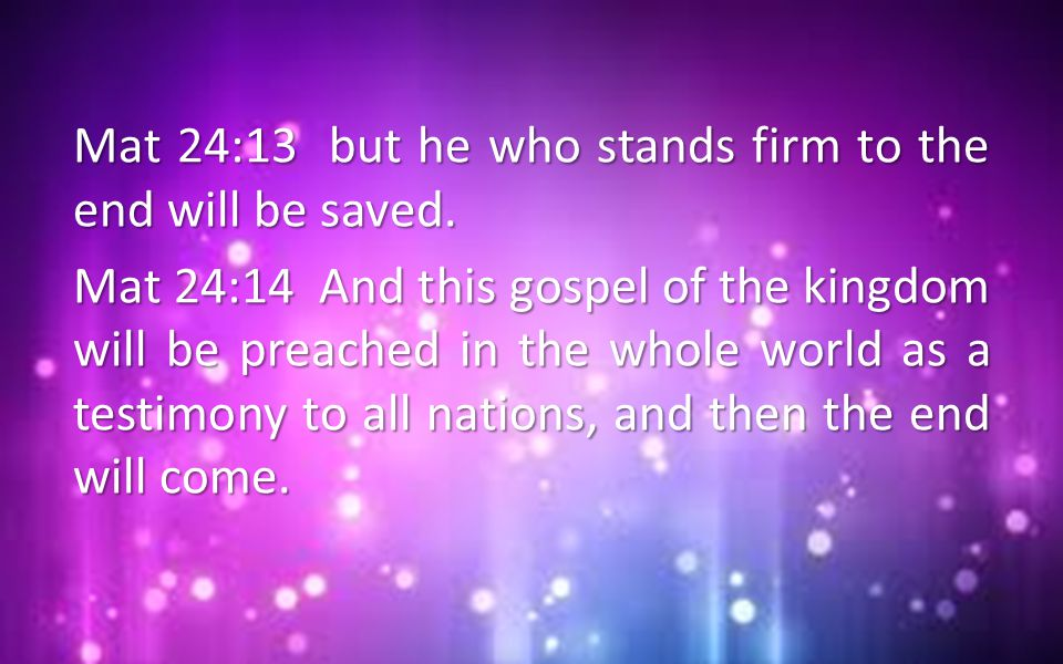 Mat 24:13 but he who stands firm to the end will be saved. Mat 24:14 And this gospel of the kingdom will be preached in the whole world as a testimony