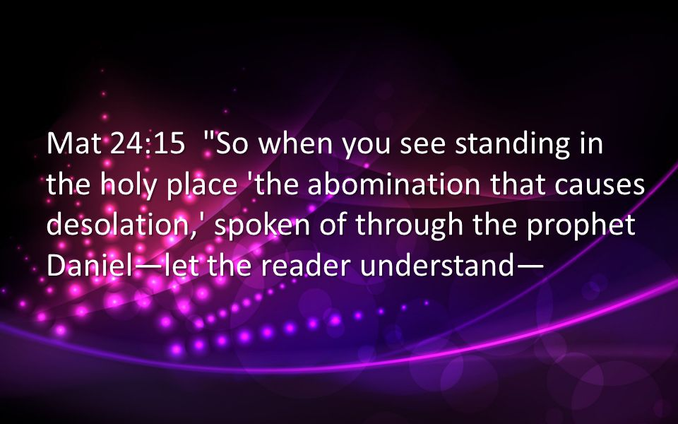 Mat 24:15 So when you see standing in the holy place the abomination that causes desolation, spoken of through the prophet Daniellet the reader understand