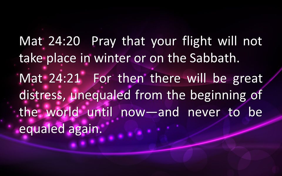 Mat 24:20 Pray that your flight will not take place in winter or on the Sabbath. Mat 24:21 For then there will be great distress, unequaled from the b