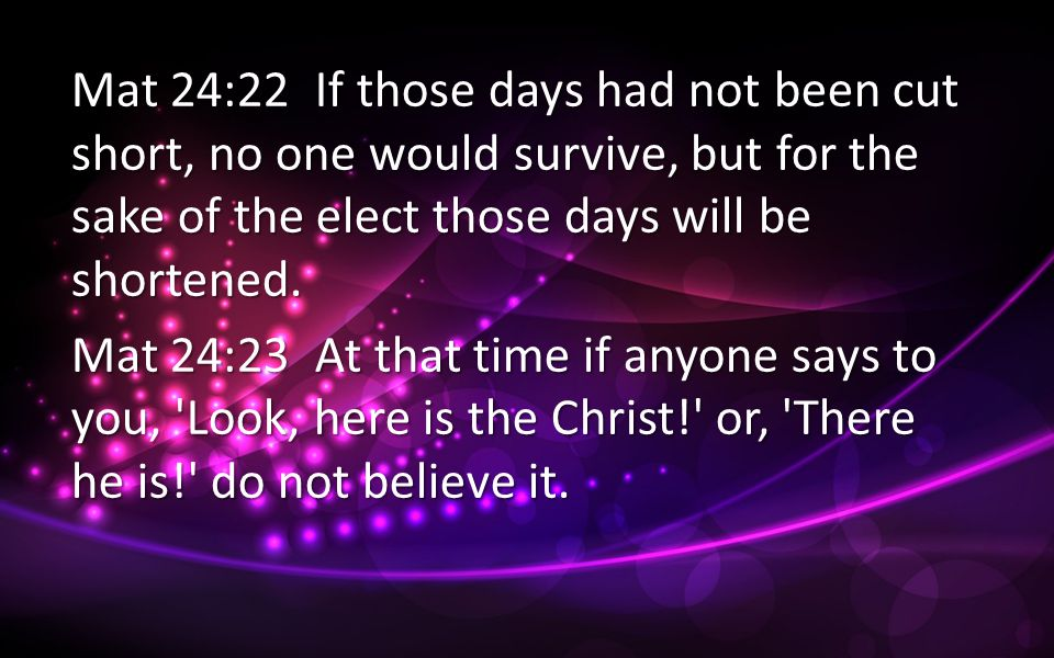 Mat 24:22 If those days had not been cut short, no one would survive, but for the sake of the elect those days will be shortened.