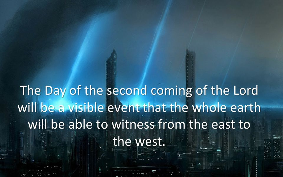The Day of the second coming of the Lord will be a visible event that the whole earth will be able to witness from the east to the west.