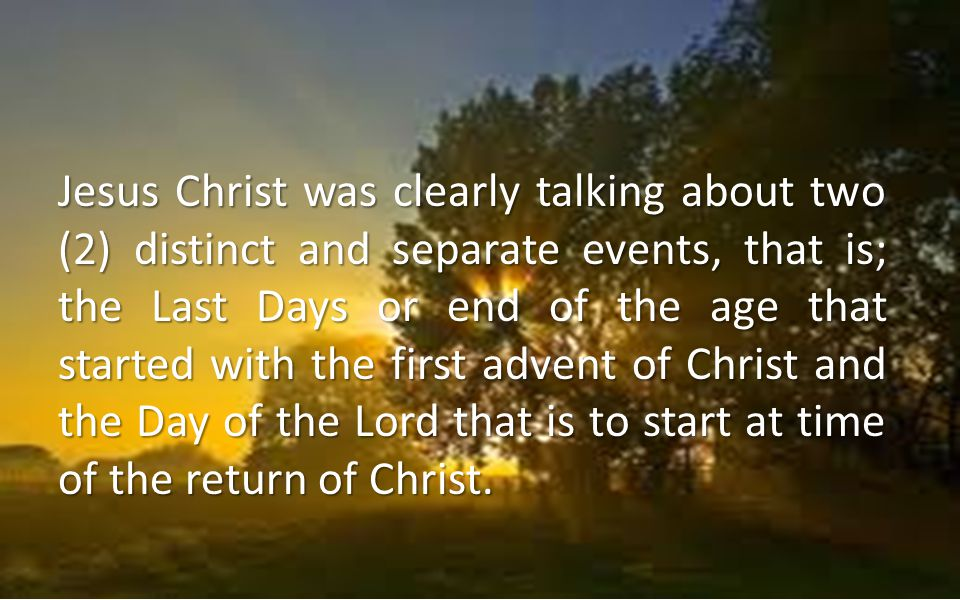 Jesus Christ was clearly talking about two (2) distinct and separate events, that is; the Last Days or end of the age that started with the first adve