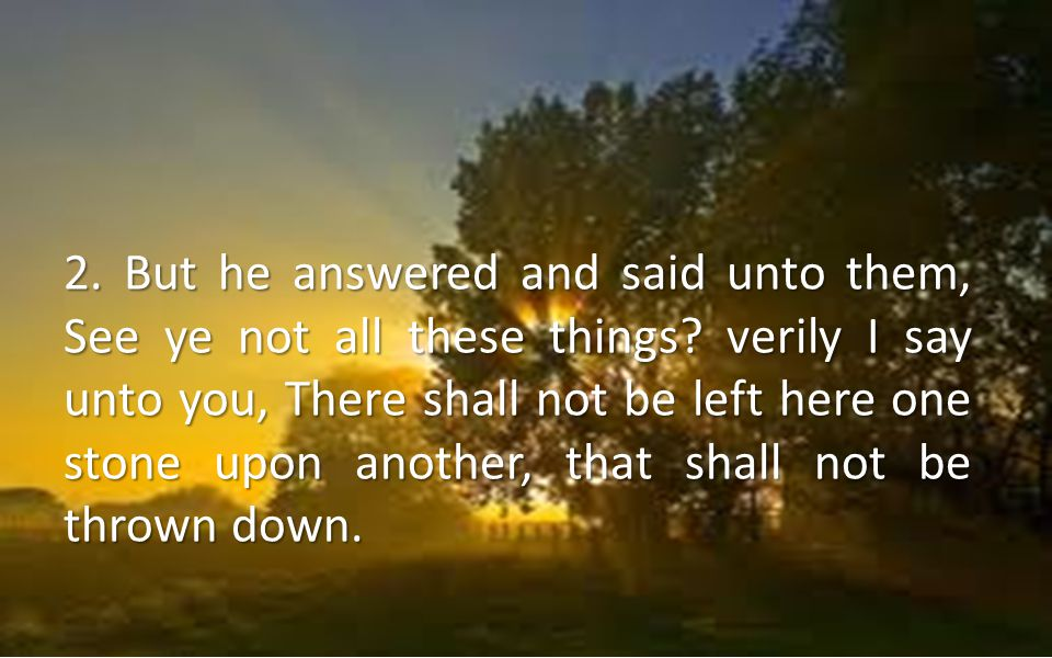 2. But he answered and said unto them, See ye not all these things? verily I say unto you, There shall not be left here one stone upon another, that s