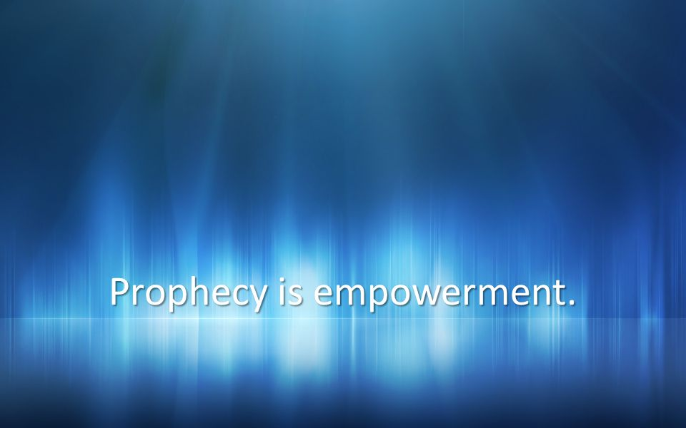 Prophecy is empowerment.