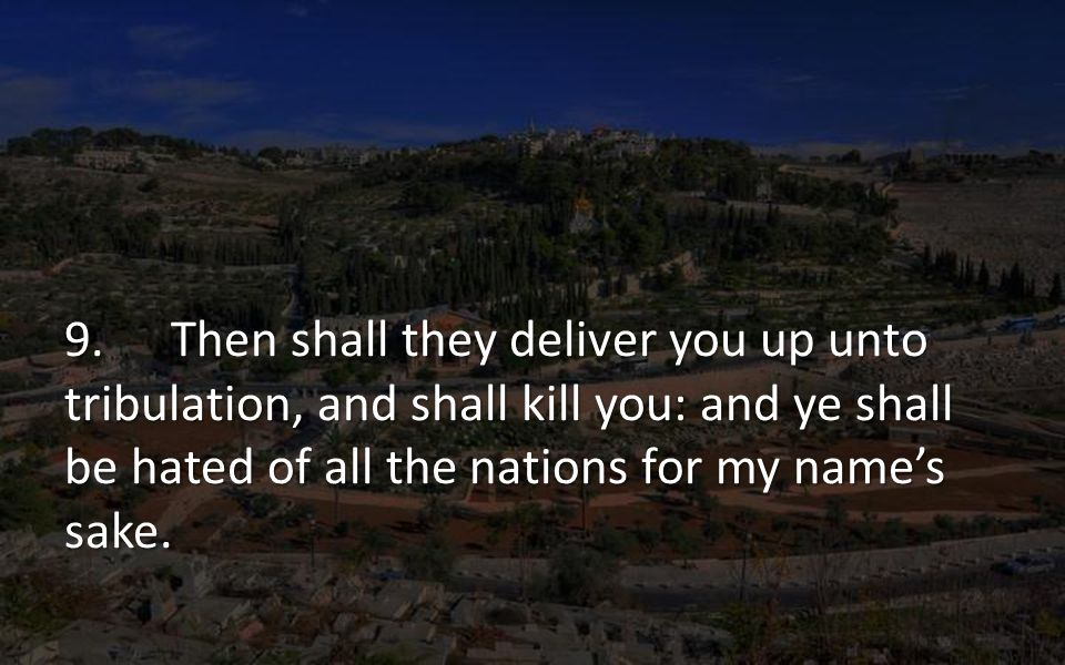 9.Then shall they deliver you up unto tribulation, and shall kill you: and ye shall be hated of all the nations for my names sake.
