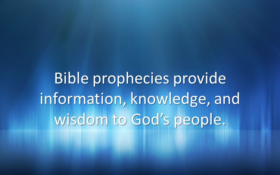 Bible prophecies provide information, knowledge, and wisdom to Gods people.