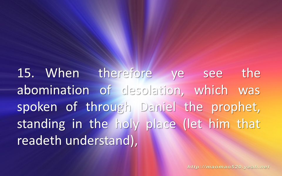 15.When therefore ye see the abomination of desolation, which was spoken of through Daniel the prophet, standing in the holy place (let him that readeth understand),