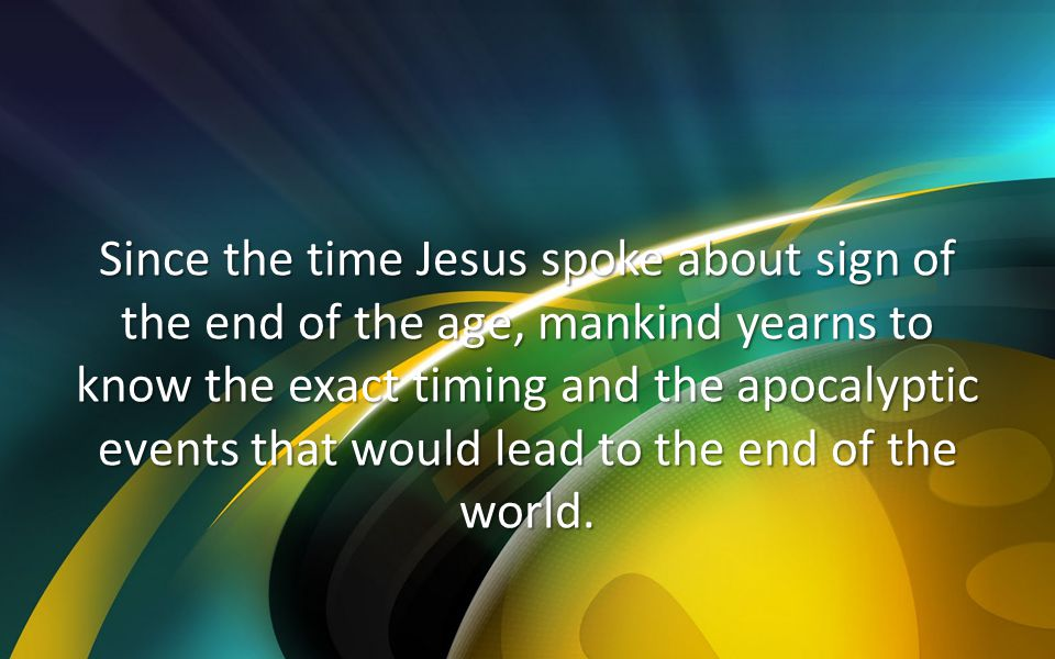 Since the time Jesus spoke about sign of the end of the age, mankind yearns to know the exact timing and the apocalyptic events that would lead to the