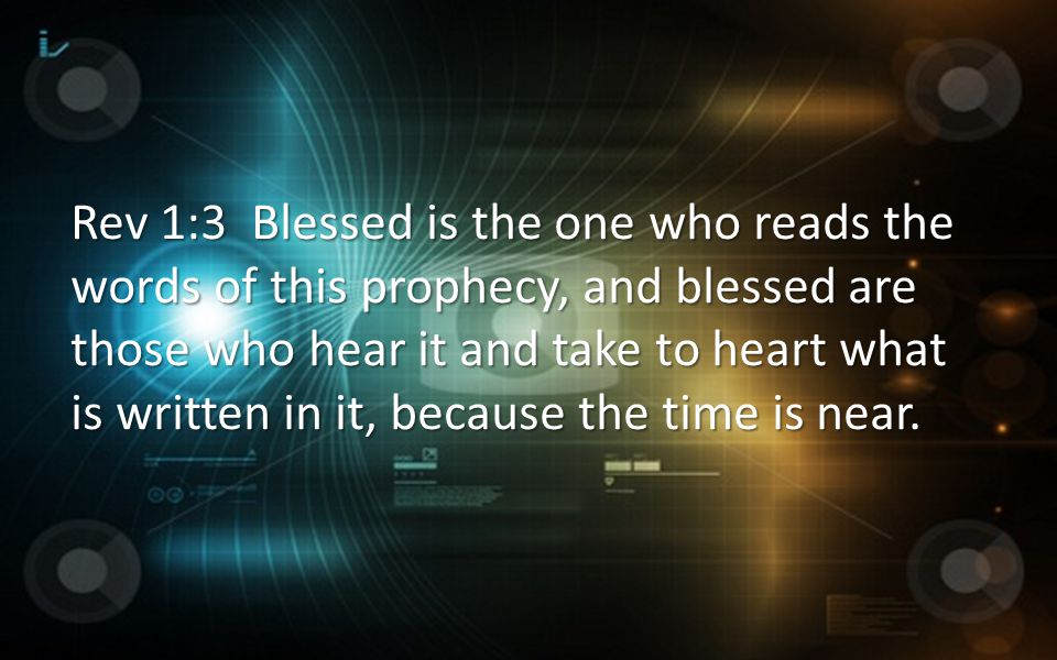 Rev 1:3 Blessed is the one who reads the words of this prophecy, and blessed are those who hear it and take to heart what is written in it, because th