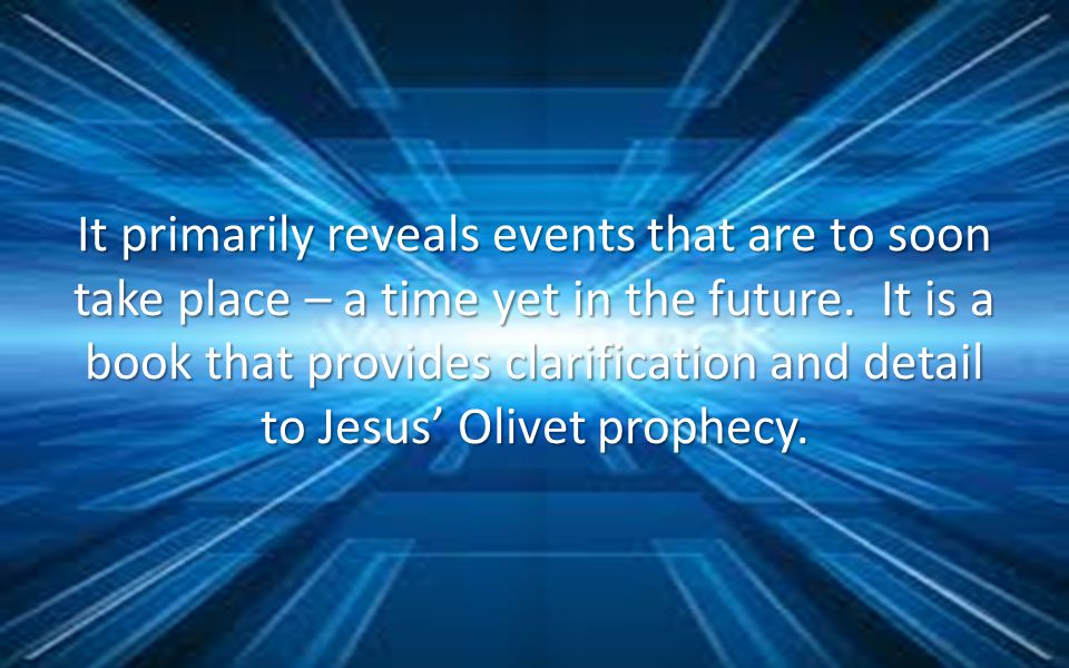 It primarily reveals events that are to soon take place – a time yet in the future. It is a book that provides clarification and detail to Jesus Olive