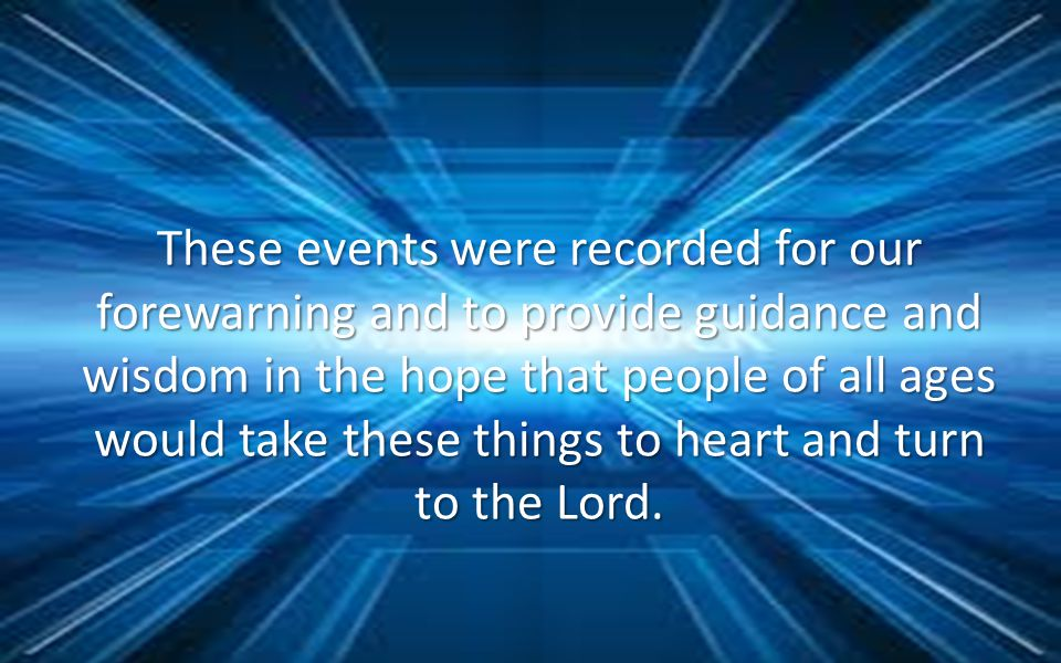 These events were recorded for our forewarning and to provide guidance and wisdom in the hope that people of all ages would take these things to heart and turn to the Lord.