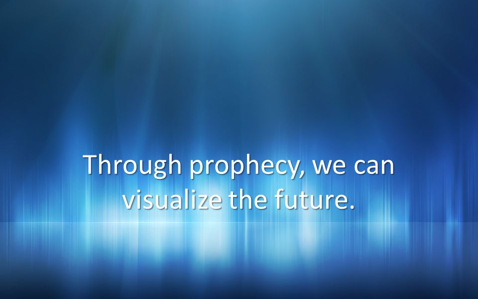Through prophecy, we can visualize the future.