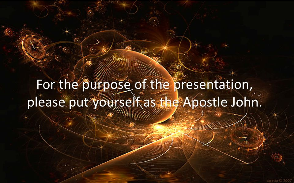 For the purpose of the presentation, please put yourself as the Apostle John.
