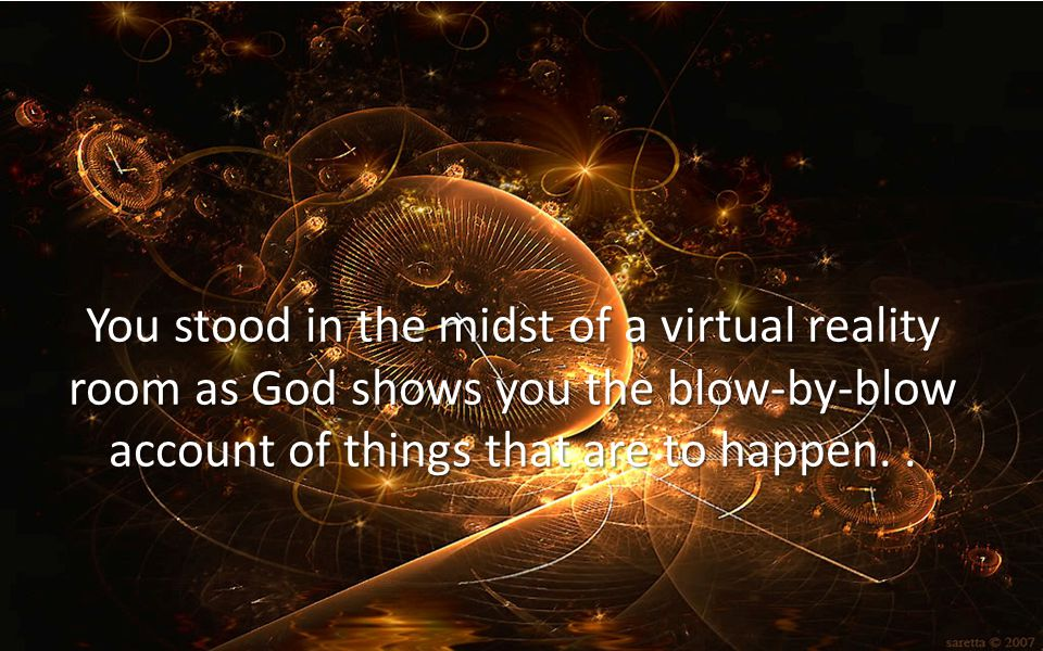 You stood in the midst of a virtual reality room as God shows you the blow-by-blow account of things that are to happen..