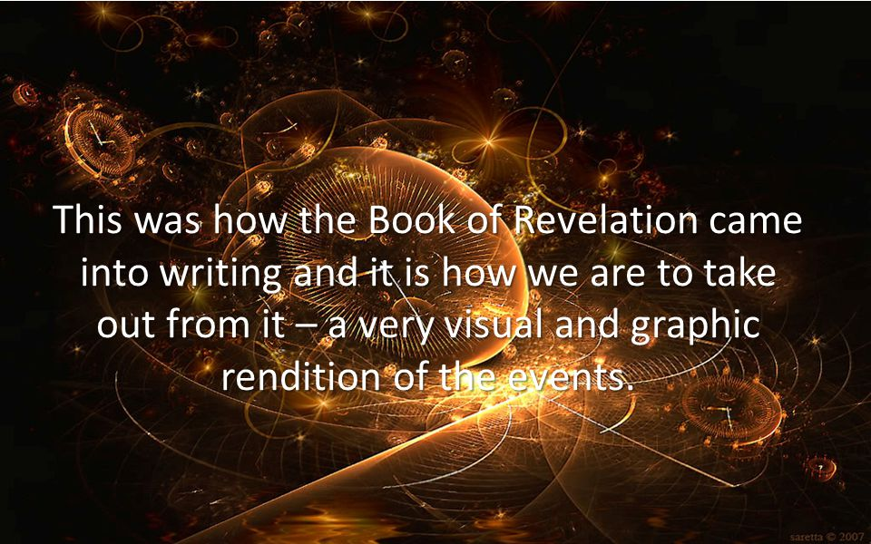 This was how the Book of Revelation came into writing and it is how we are to take out from it – a very visual and graphic rendition of the events.