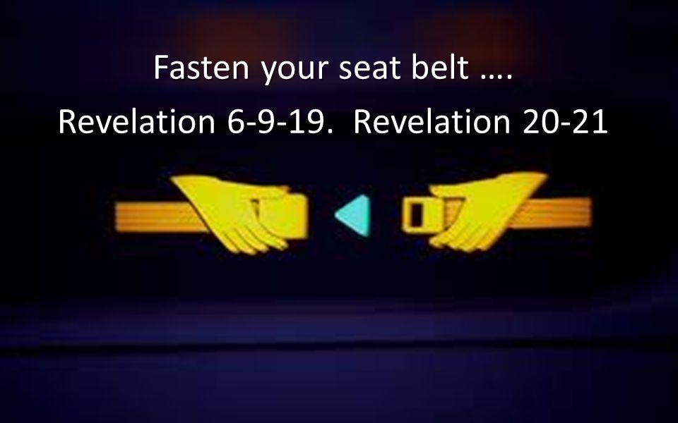 Fasten your seat belt …. Revelation 6-9-19. Revelation 20-21