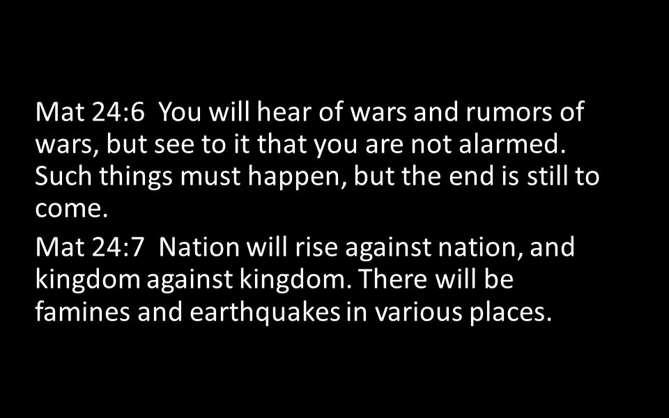 Mat 24:6 You will hear of wars and rumors of wars, but see to it that you are not alarmed. Such things must happen, but the end is still to come. Mat
