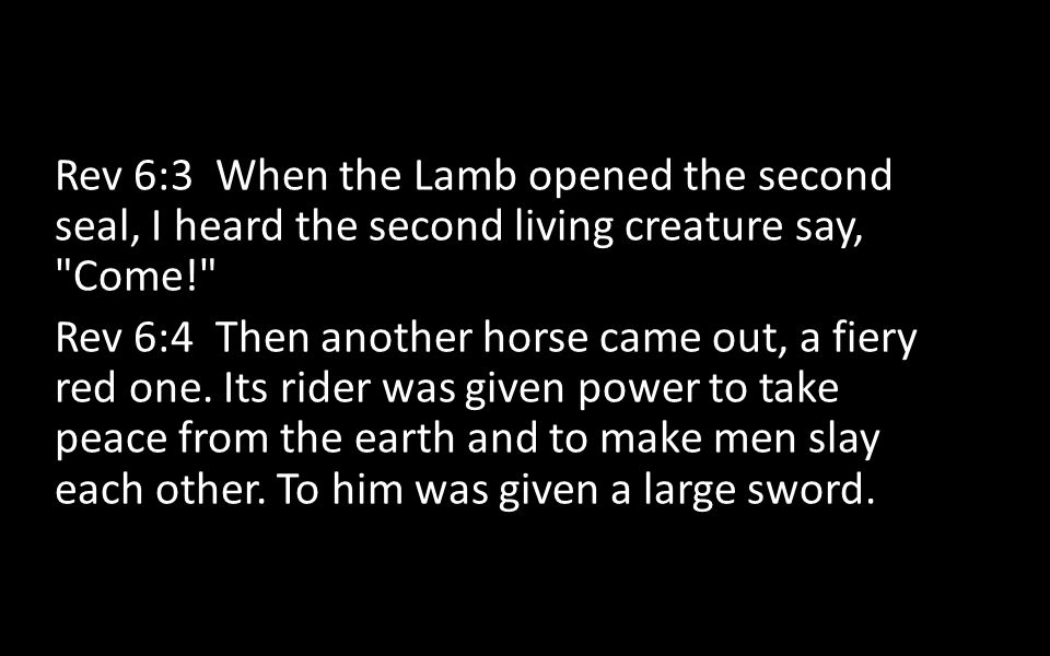 Rev 6:3 When the Lamb opened the second seal, I heard the second living creature say, Come! Rev 6:4 Then another horse came out, a fiery red one.