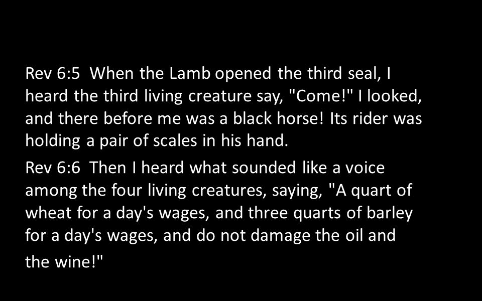 Rev 6:5 When the Lamb opened the third seal, I heard the third living creature say,