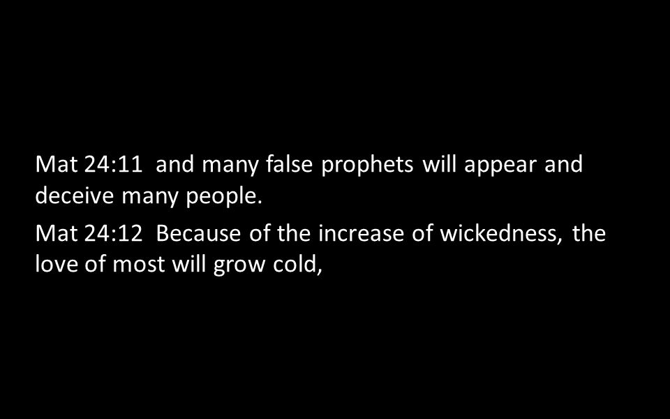 Mat 24:11 and many false prophets will appear and deceive many people. Mat 24:12 Because of the increase of wickedness, the love of most will grow col