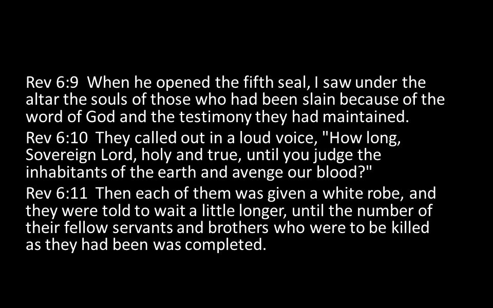 Rev 6:9 When he opened the fifth seal, I saw under the altar the souls of those who had been slain because of the word of God and the testimony they h