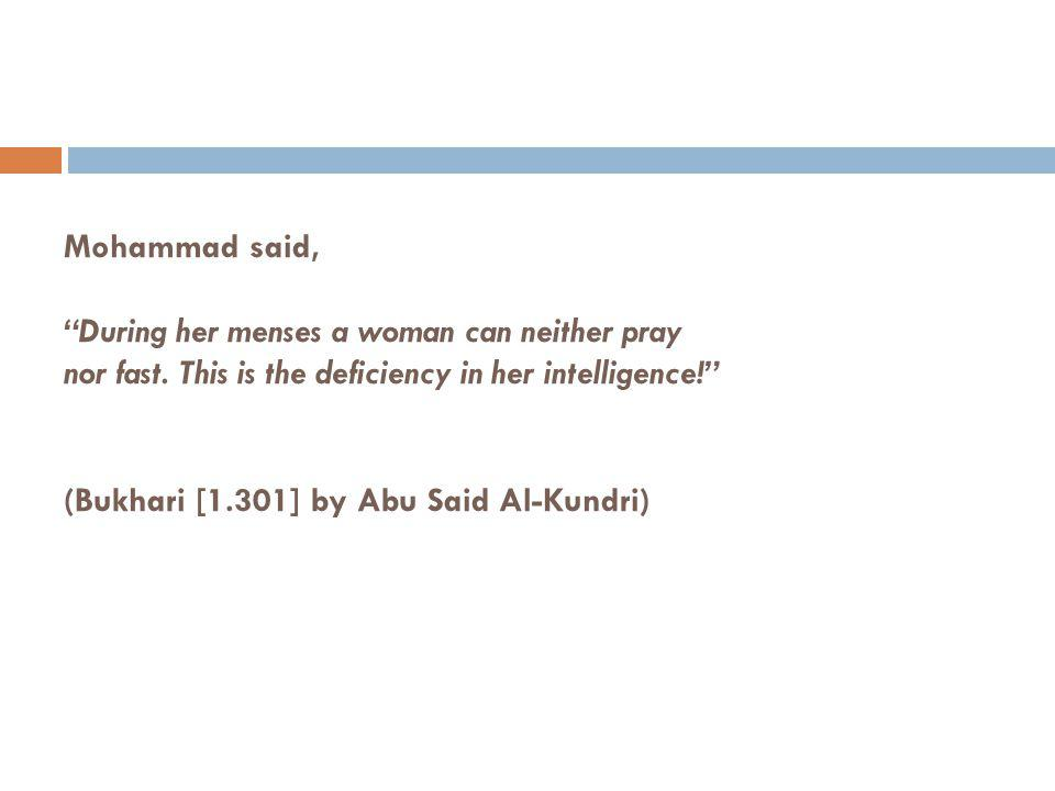 Mohammad said, During her menses a woman can neither pray nor fast. This is the deficiency in her intelligence! (Bukhari [1.301] by Abu Said Al-Kundri