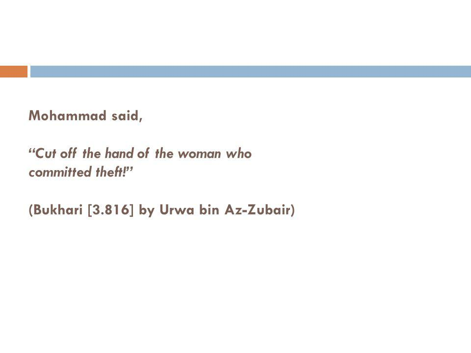 Mohammad said, Cut off the hand of the woman who committed theft! (Bukhari [3.816] by Urwa bin Az-Zubair)