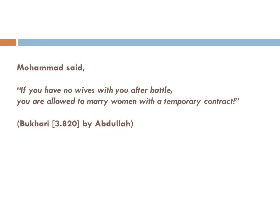 Mohammad said, If you have no wives with you after battle, you are allowed to marry women with a temporary contract! (Bukhari [3.820] by Abdullah)