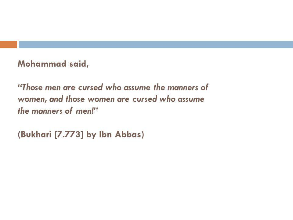 Mohammad said, Those men are cursed who assume the manners of women, and those women are cursed who assume the manners of men! (Bukhari [7.773] by Ibn