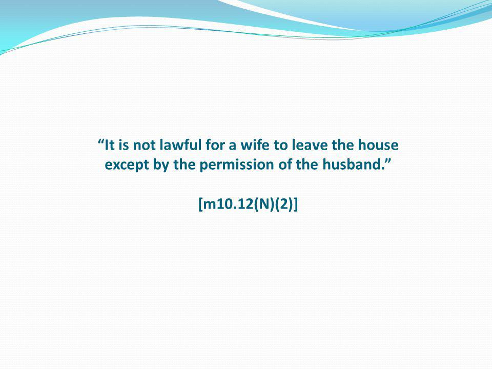 It is not lawful for a wife to leave the house except by the permission of the husband. [m10.12(N)(2)]