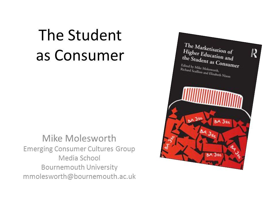 The Student as Consumer Mike Molesworth Emerging Consumer Cultures Group Media School Bournemouth University mmolesworth@bournemouth.ac.uk