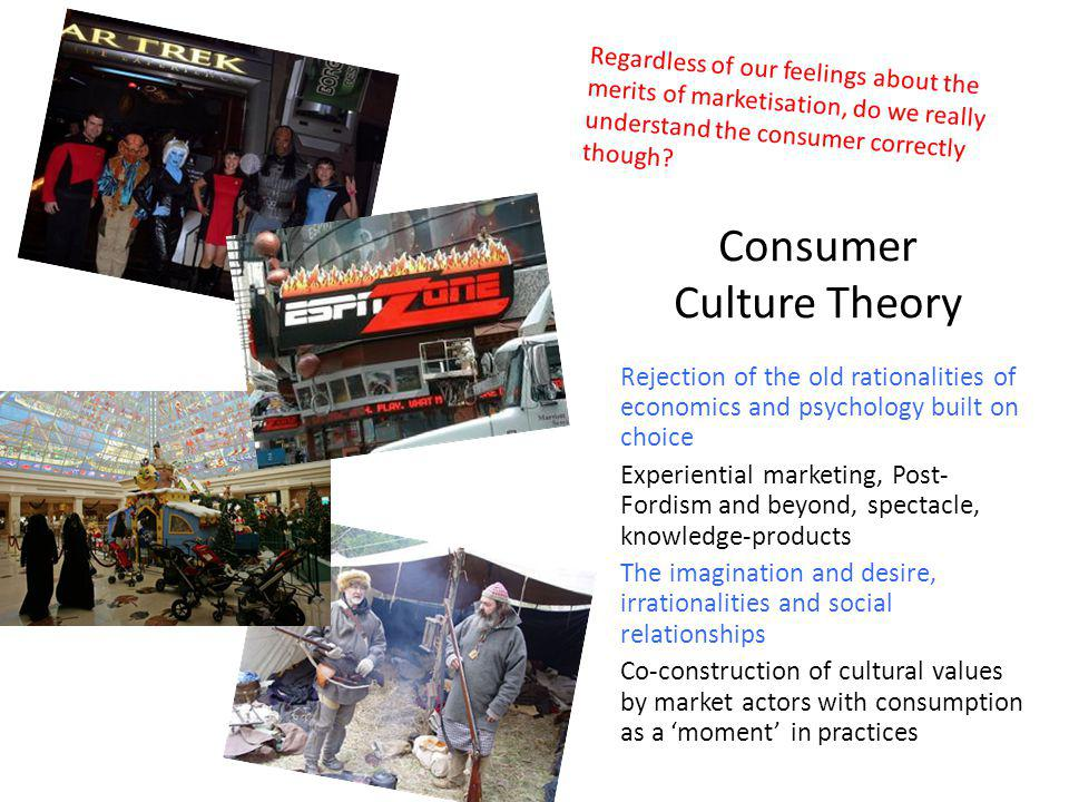 Consumer Culture Theory Rejection of the old rationalities of economics and psychology built on choice Experiential marketing, Post- Fordism and beyond, spectacle, knowledge-products The imagination and desire, irrationalities and social relationships Co-construction of cultural values by market actors with consumption as a moment in practices Regardless of our feelings about the merits of marketisation, do we really understand the consumer correctly though?