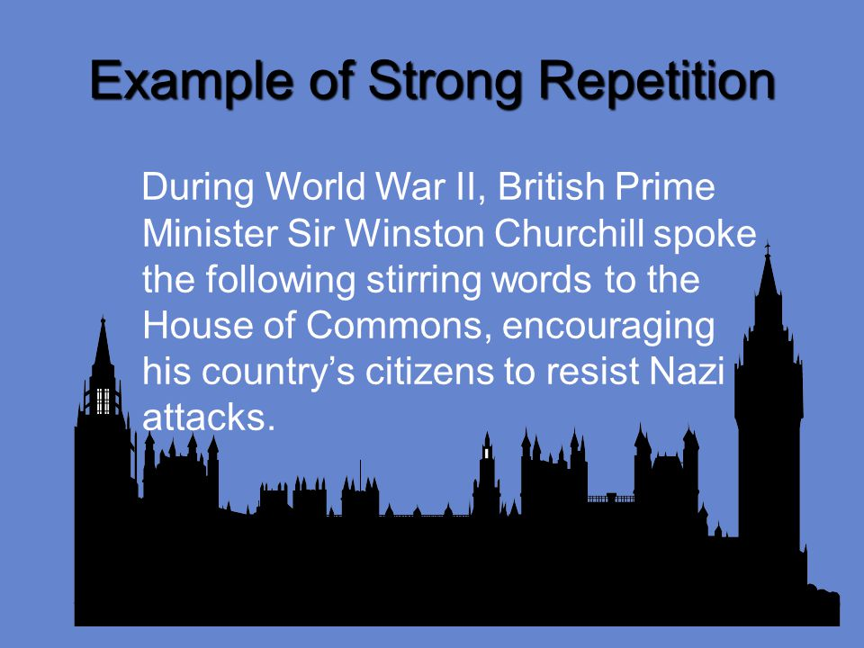 Example of Strong Repetition During World War II, British Prime Minister Sir Winston Churchill spoke the following stirring words to the House of Commons, encouraging his countrys citizens to resist Nazi attacks.