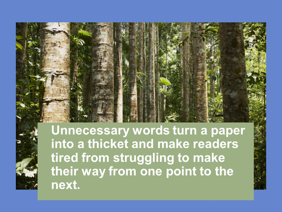 Unnecessary words turn a paper into a thicket and make readers tired from struggling to make their way from one point to the next.
