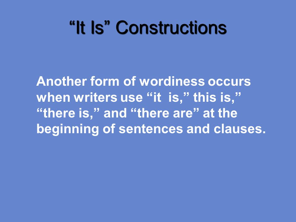 It Is Constructions Another form of wordiness occurs when writers use it is, this is, there is, and there are at the beginning of sentences and clauses.