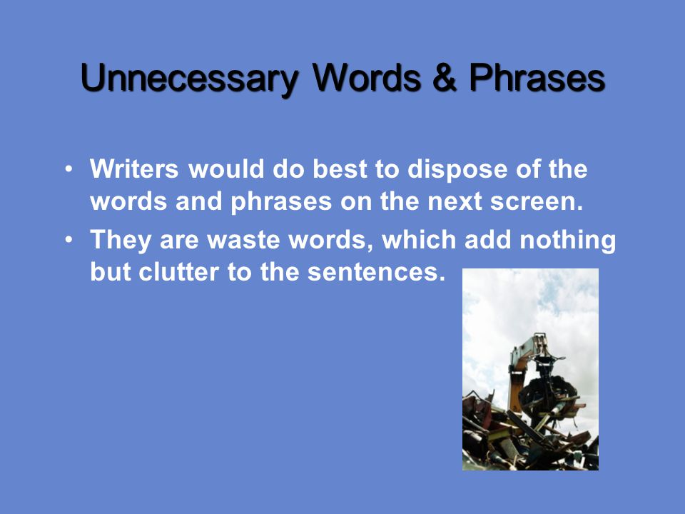 Unnecessary Words & Phrases Writers would do best to dispose of the words and phrases on the next screen.