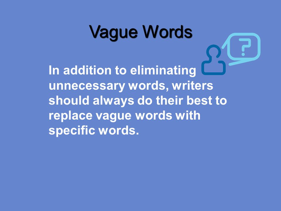 Vague Words In addition to eliminating unnecessary words, writers should always do their best to replace vague words with specific words.