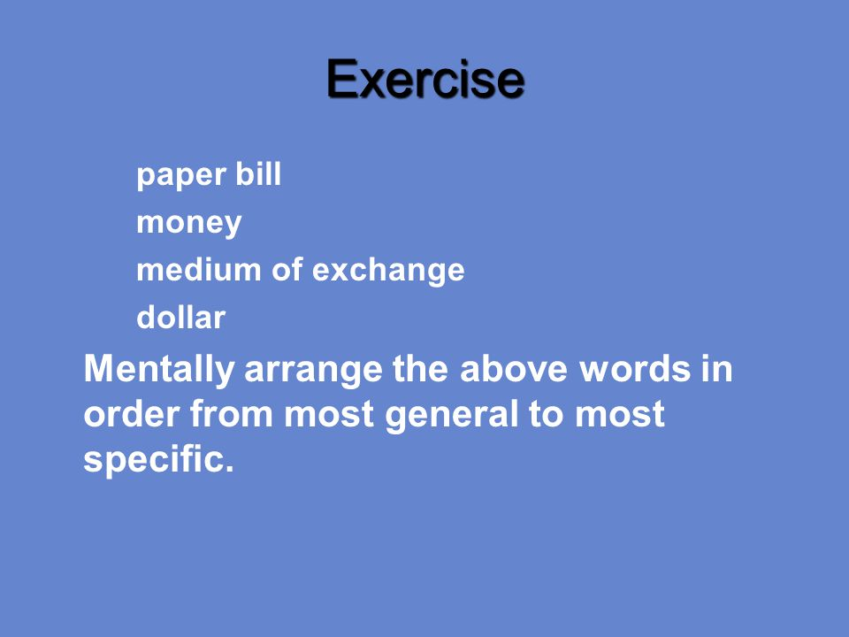 Exercise paper bill money medium of exchange dollar Mentally arrange the above words in order from most general to most specific.