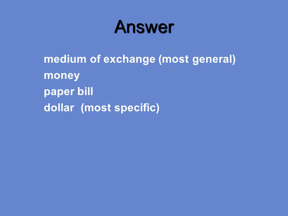 Answer medium of exchange (most general) money paper bill dollar (most specific)