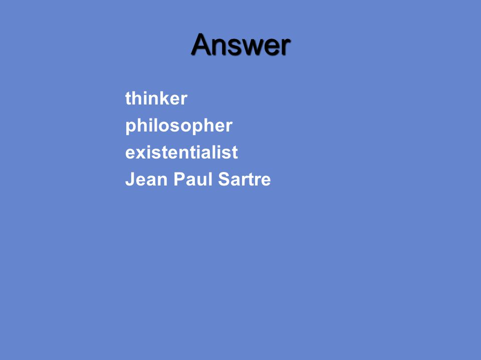Answer thinker philosopher existentialist Jean Paul Sartre