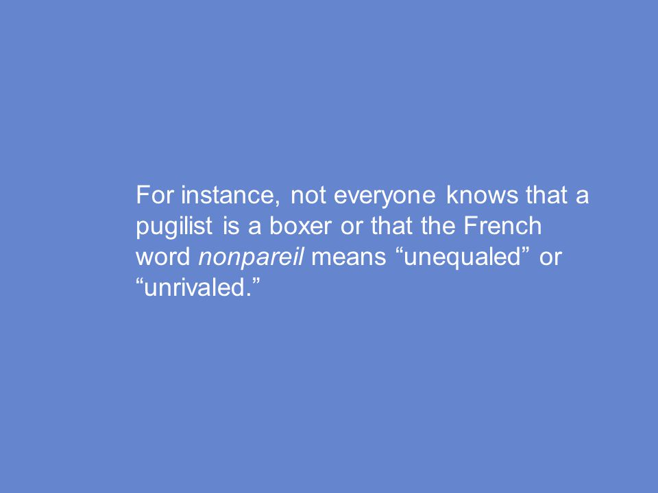 For instance, not everyone knows that a pugilist is a boxer or that the French word nonpareil means unequaled or unrivaled.