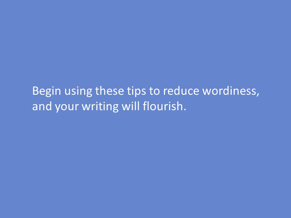 Begin using these tips to reduce wordiness, and your writing will flourish.