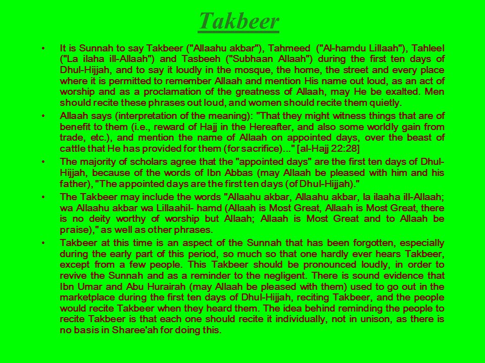 Takbeer It is Sunnah to say Takbeer ( Allaahu akbar ), Tahmeed ( Al-hamdu Lillaah ), Tahleel ( La ilaha ill-Allaah ) and Tasbeeh ( Subhaan Allaah ) during the first ten days of Dhul-Hijjah, and to say it loudly in the mosque, the home, the street and every place where it is permitted to remember Allaah and mention His name out loud, as an act of worship and as a proclamation of the greatness of Allaah, may He be exalted.